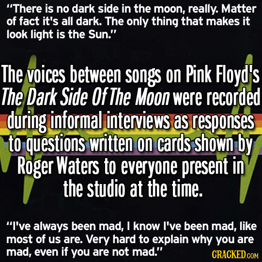 There is no dark side in the moon, really. Matter of fact it's all dark. The only thing that makes it look light is the Sun. The voices between song