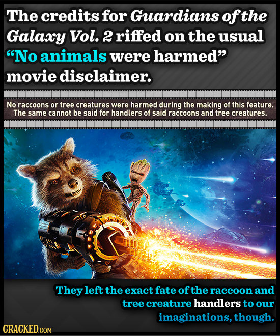 The credits for Guardians of the Galaxy Vol. 2 riffed on the usual No animals were harmed movie disclaimer. No raccoons or tree creatures were harme