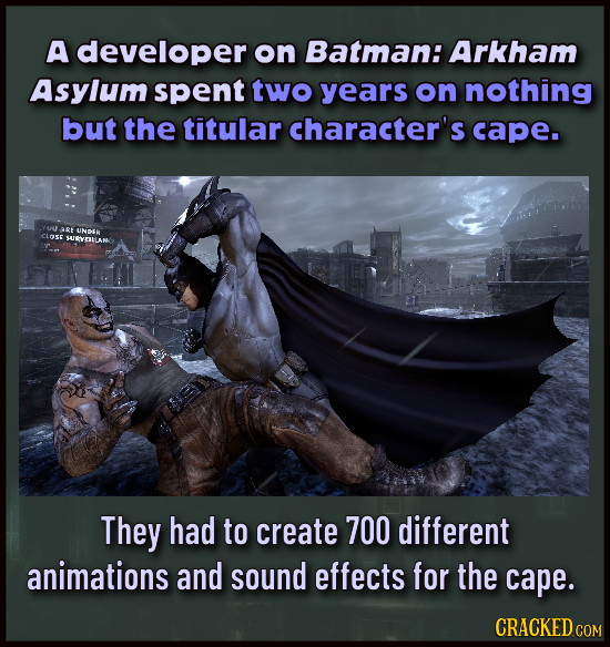 A developer on Batman: Arkham Asylum spent two years on nothing but the titular character's cape. YOU ARE UNDSR CLOSE SRYERLAN They had to create 700