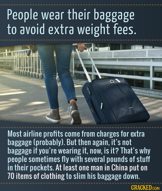 People wear their baggage to avoid extra weight fees. ATS Most airline profits come from charges for extra baggage (probably). But then again, it's no