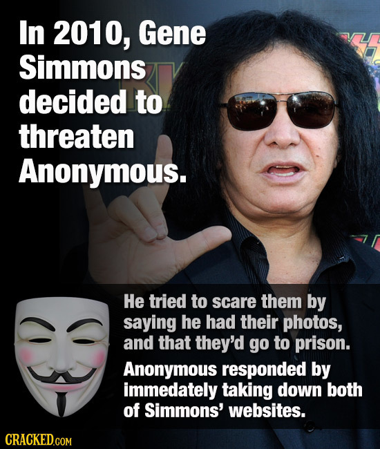 In 2010, Gene Simmons decided to threaten Anonymous. He tried to scare them by saying he had their photos, and that they'd go to prison. Anonymous res