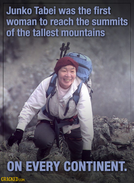 Junko Tabei was the first woman to reach the summits of the tallest mountains ON EVERY CONTINENT.