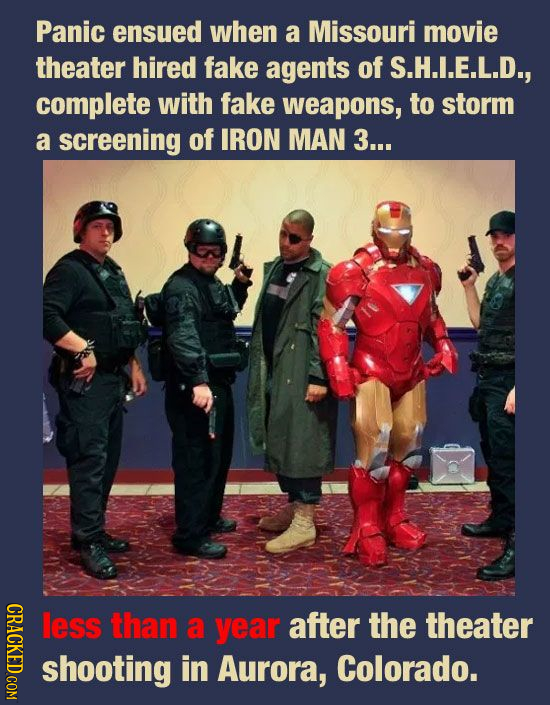 Panic ensued when a Missouri movie theater hired fake agents of S.H.I.E.L.D., complete with fake weapons, to storm a screening of IRON MAN 3... less t
