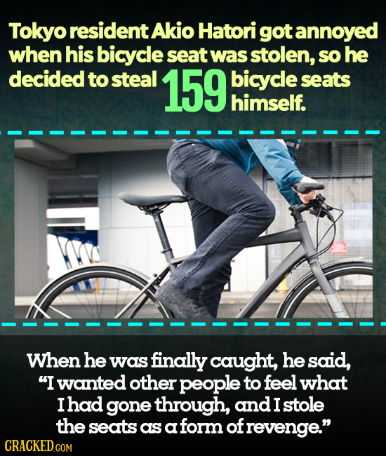 Tokyo resident Akio Hatori got annoyed when his bicycle seat Was stolen, sO he decided to steal 159 bicycle seats himself. When he was finally caught,