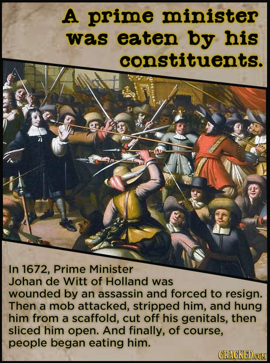 A prime minister was eaten by his constituents. In 1672, Prime Minister Johan de Witt of Holland was wounded by an assassin and forced to resign. Then