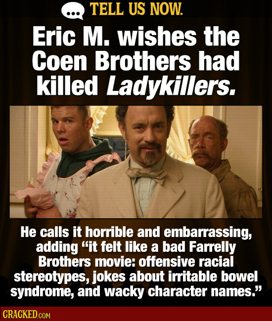 TELL US NOW. Eric M. wishes the Coen Brothers had killed Ladykillers. He calls it horrible and embarrassing, adding it felt like a bad Farrelly Broth
