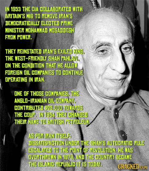 IN 1953 THE CIA COLLABORATED WITH BRITAIN'S MIB TO REMOVE IRAN'S DEMDCRATICALLY ELECTED PRIME MINISTER MOHAMMAD MOSADDEGH FROM POWER. THEY REINSTATED
