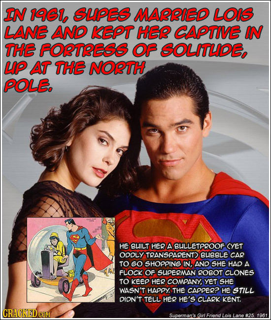 IN 1961, SUPES MARRIED LOIS LANE AND KEPT HER CAPTIVE IN THE FORTRESS OF SOLITLIDE, UP AT THE NORTH POLE. HE BUILT HER A BULLETPROOF CYET ODOLY TRANSP