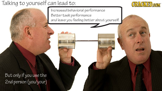 Talking to yourself can lead to: CRACKED.OOM Increasedbehavioral performance Bettertask performance and leave you feeling better about yourself. But o