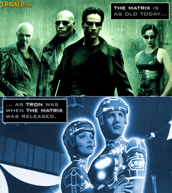 CRACKED COM THE MATRIX IS AS OLD TODAY... AS TRON WAS WHEN THE MATRIX WAS RELEASED.