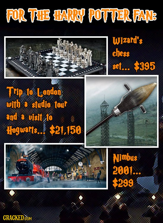 FOR TE ARR? POTTER RANB Wizard's chess set... $395 Trip to London with a studio tour and a visit to Hogwarts... $21.150 Nimbus s72 2001... $299