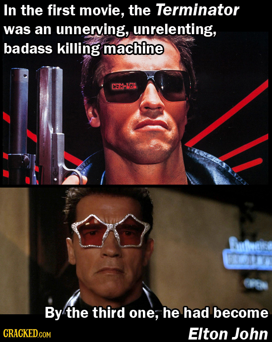 In the first movie, the Terminator was an unnerving, unrelenting, badass killing machine CST-IOL By the third one, he had become Elton John
