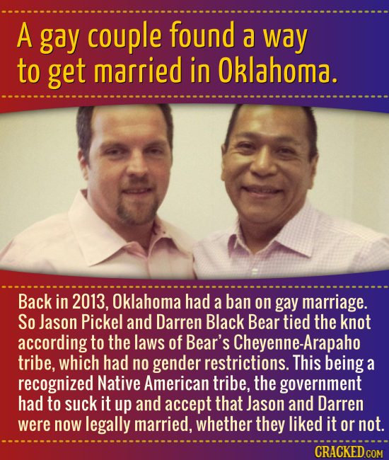 A gay couple found a way to get married in Oklahoma. Back in 2013, Oklahoma had a ban on gay marriage. So Jason Pickel and Darren Black Bear tied the