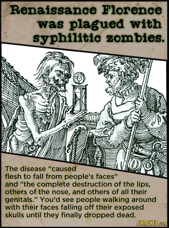 Renaissance Florence was plagued with syphilitic zombies. The disease caused flesh to fall from people's faces and the complete destruction of the