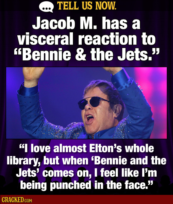 TELL US NOW. Jacob M. has a visceral reaction to Bennie & the Jets.' I love almost Elton's whole library, but when 'Bennie and the Jets' comes on,