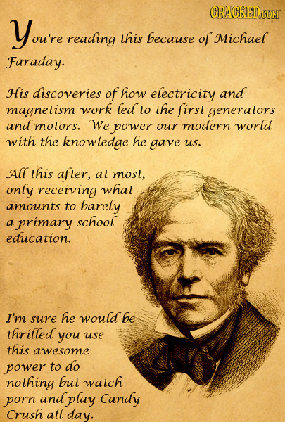 Youre reading this because of Michael Faraday. HIS discoveries of how electricity and magnetism work led to the first generators and motors. We power