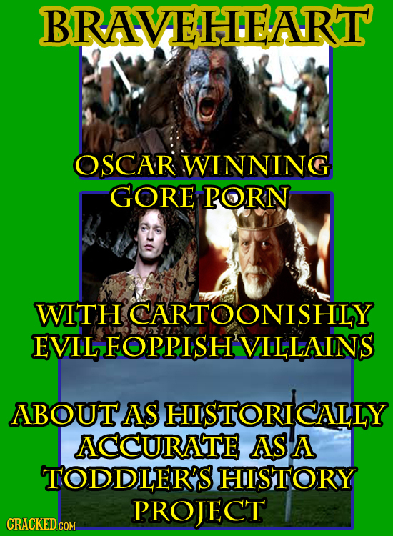 BRAVAEAHIEART OSCAR WINNING GORE PORN WITH ICARTOONISHLY EVIL FOPPISH'VILLAINS ABOUTAS HISTORICALLY ACCURATE AS A TODDLER'S HISTORY PROJECT CRACKED CO