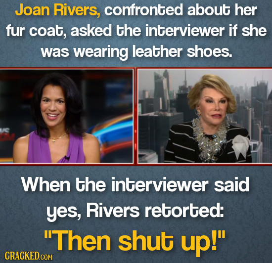 Joan Rivers, confronted about her fur coat, asked the interviewer If she was wearing leather shoes. When the interviewer said yes, Rivers retorted: T