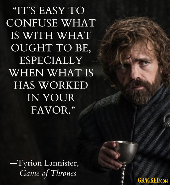 IT'S EASY TO CONFUSE WHAT IS WITH WHAT OUGHT TO BE, ESPECIALLY WHEN WHAT IS HAS WORKED IN YOUR FAVOR. -Tyrion Lannister, Game of Thrones