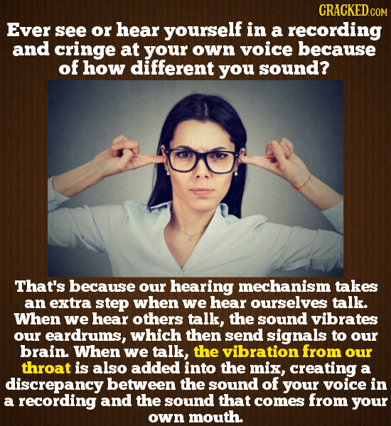 CRACKED.GOM Ever see or hear yourself in a recording and cringe at your own voice because of how different you sound? That's because our hearing mecha
