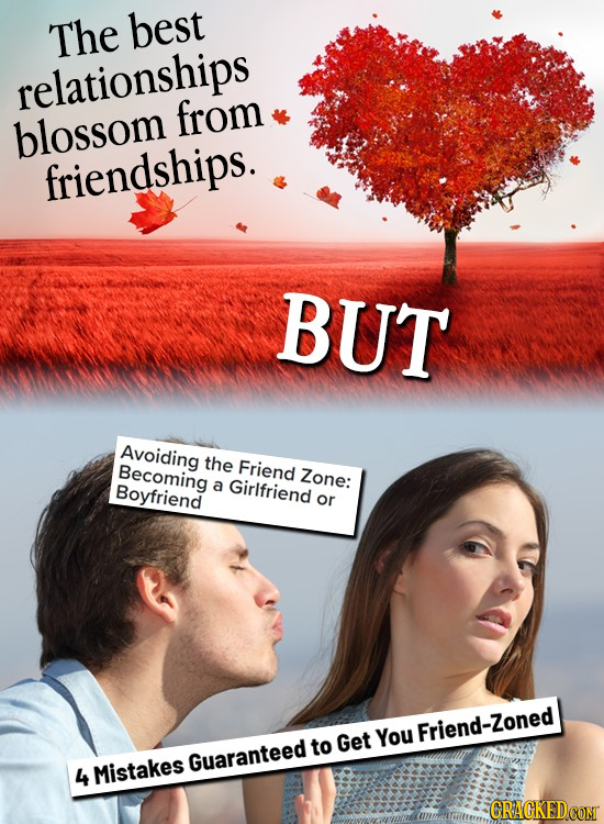 The best relationships from blossom friendships. BUT Avoiding the Becoming Friend Zone: Boyfriend a Girifriend or Get You Friend-Zoned to Guaranteed 4