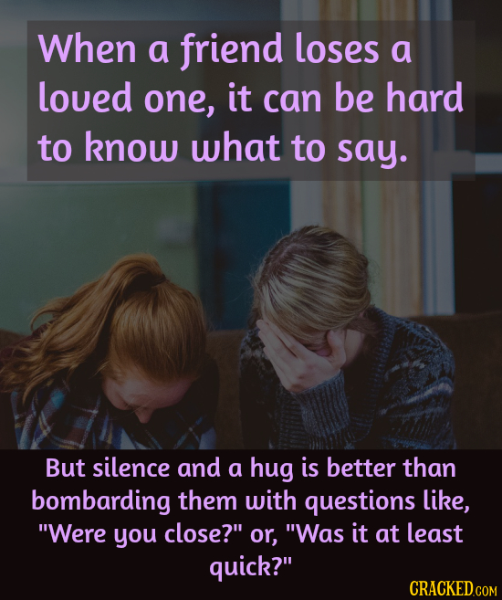 When a friend loses a loued one, it can be hard to know what to say. But silence and a hug is better than bombarding them with questions like, Were y