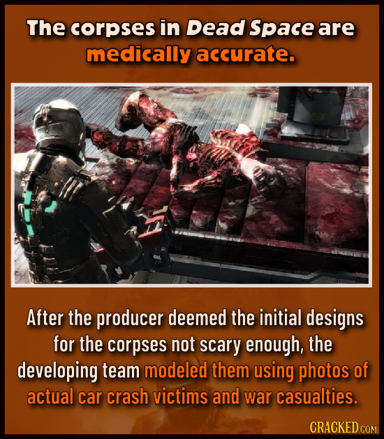 The corpses in Dead Space are medically accurate. After the producer deemed the initial designs for the corpses not scary enough, the developing team