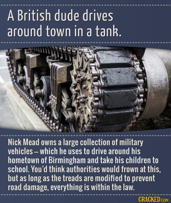 A British dude drives around town in a tank. Nick Mead owns a large collection of military vehicles - which he uses to drive around his hometown of Bi