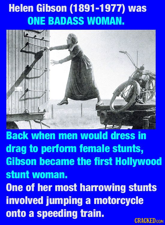 Helen Gibson (1891-1977) was ONE BADASS WOMAN. Back when men would dress in drag to perform female stunts, Gibson became the first Hollywood stunt wom