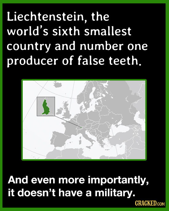 Liechtenstein, the world's sixth smallest country and number one producer of false teeth. And even more importantly, it doesn't have a military. CRACK