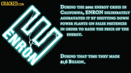 CRACKED.COM DURING THE 2001 ENERGY CRISIS IN CALIFORNIA, ENRON DELIBERATELY AGGRAVATED IT BY SHUTTING DOWN POWER PLANTS ON FALSE PRETENCES IN ORDER TO