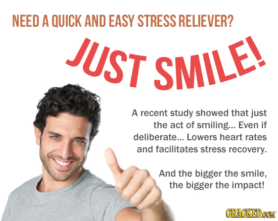 NEED A QUICK AND EASY STRESS RELIEVER? JUST SMILE! A recent study showed that just the act of smiling... Even if deliberate... Lowers heart rates and