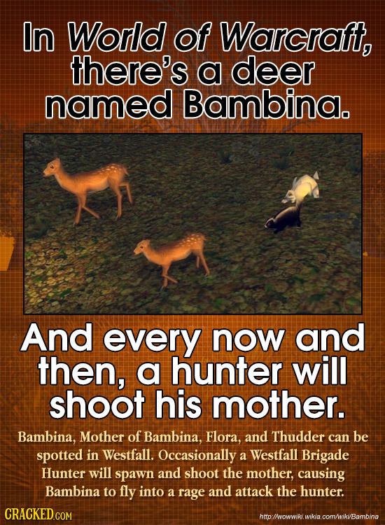 In World of Warcraft, there's a deer named Bambina. And every now and then, a hunter will shoot his mother. Bambina, Mother of Bambina, Flora, and Thu