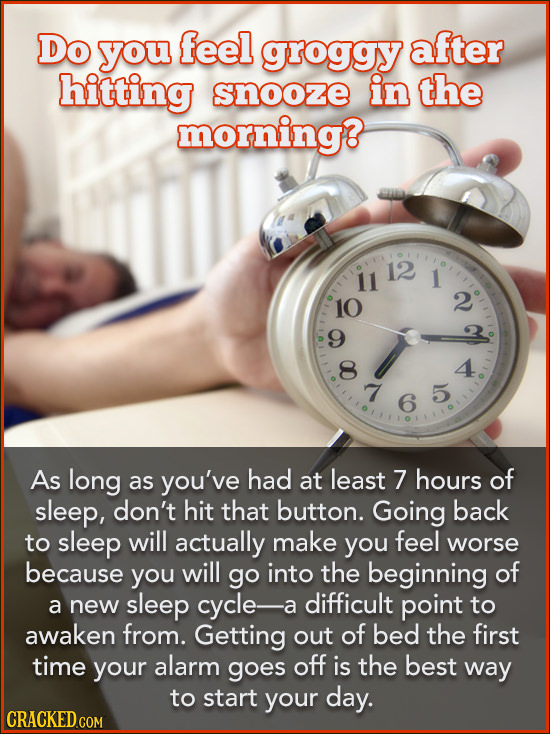 Do you feel groggy after hitting snooze in the morning? 12 11 1 10 2 9 8 4 7 5 6 As long as you've had at least 7 hours of sleep, don't hit that butto