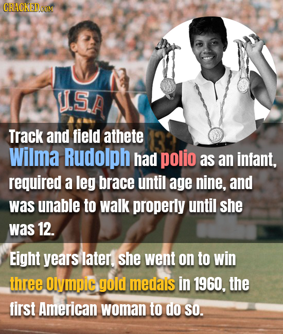 CRACKED COM US.A Track and field athete Wilma Rudolph had polio as an infant, required a leg brace until age nine, and was unable to walk properly unt