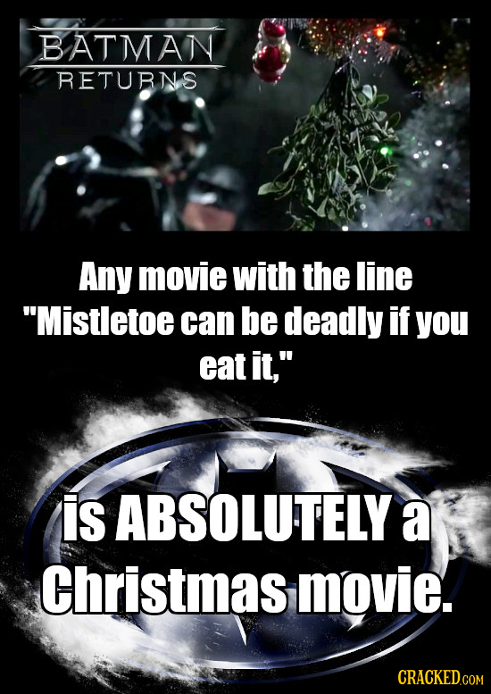 BATMAN RETURNS Any movie with the line Mistletoe can be deadly if you eat it, is ABSOLUTELY a Christmas movie.