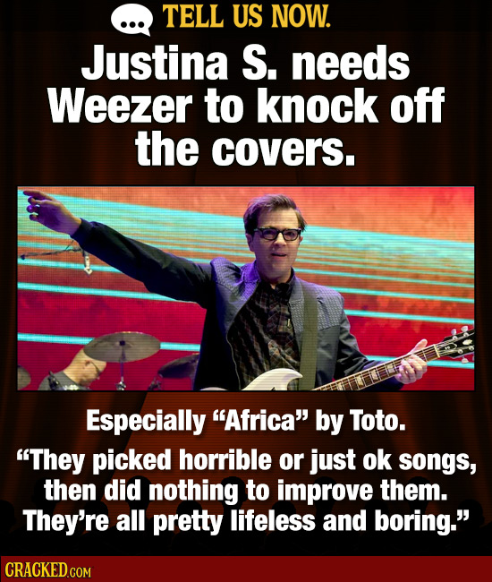 TELL US NOW. Justina S. needs Weezer to knock off the covers. Especially Africa by Toto. They picked horrible or just ok songs, then did nothing to