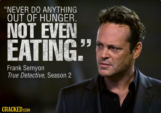 NEVER DO ANYTHING OUT OF HUNGER. NOT EVEN EATING. y Frank Semyon True Detective, Season 2