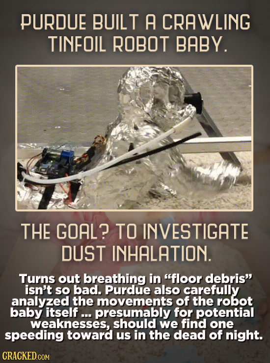 PURDUE BUILT A CRAWLING TINFOIL ROBOT BABY. THE GOAL? TO INVESTIGATE DUST INHALATION. Turns out breathing in floor debris isn't sO bad. Purdue also