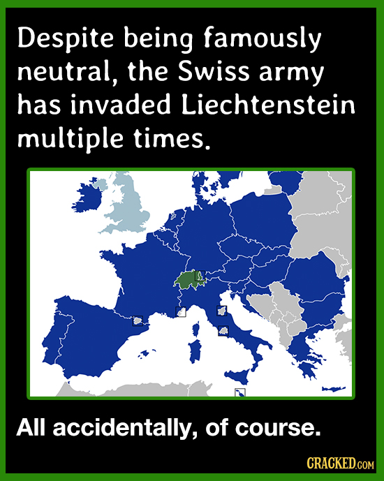 Despite being famously neutral, the Swiss army has invaded Liechtenstein multiple times. All accidentally, of course. CRACKED.COM
