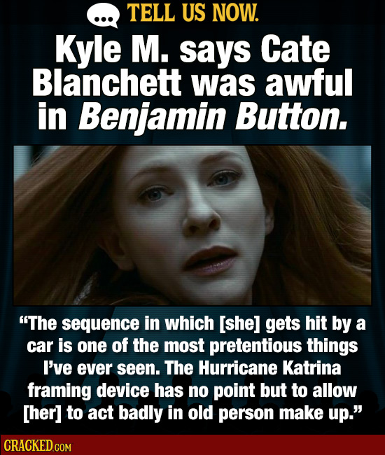 TELL US NOW. Kyle M. says Cate Blanchett was awful in Benjamin Button. The sequence in which [she] gets hit by a car is one of the most pretentious t