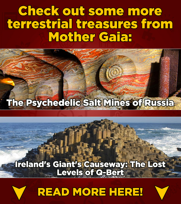 Check out some more terrestrial treasures from Mother Gaia: The Psychedelic Salt Mines of Russia Ireland's Giant's Causeway: The Lost Levels of Q-Bert