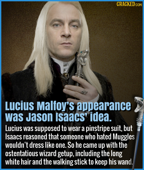 Lucius Malfoy's appearance was Jason Isaacs' idea. - Lucius was supposed to wear a pinstripe suit, but Isaac reasoned that someone who hated Muggles w