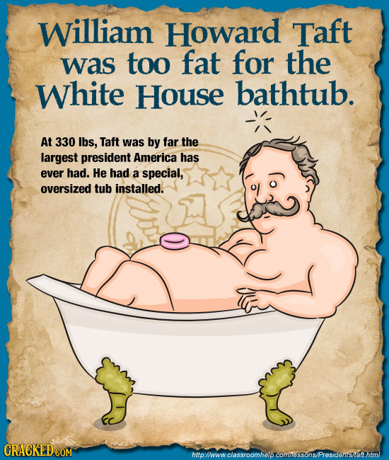 William Howard Taft was too fat for the White House bathtub. At 330 lbs, Taft was by far the largest president America has ever had. He had a special,