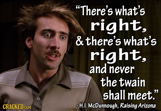 There's what's right, & there's what's right, and never the twain shall meet. CRACKEDCO -H.1. McDunnough, Raising Arizona COM
