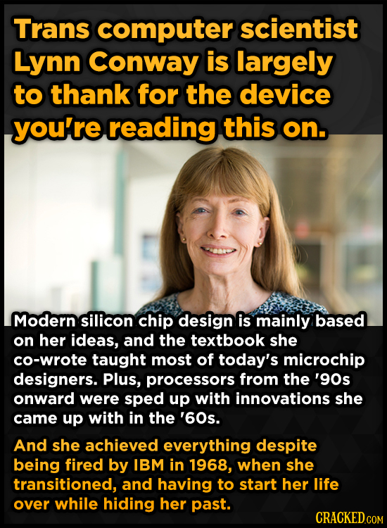 Trans computer scientist Lynn Conway is largely to thank for the device you're reading this on. Modern silicon chip design is mainly based on her idea