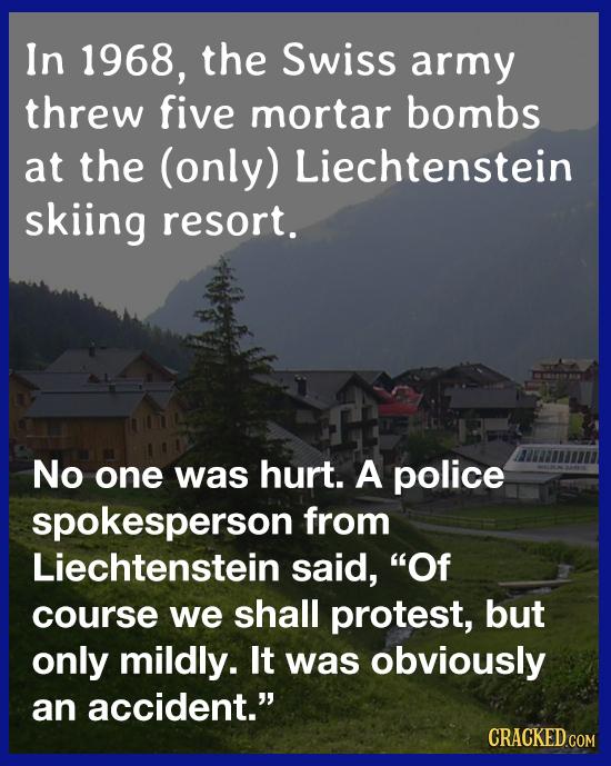 In 1968, the Swiss army threw five mortar bombs at the (only) Liechtenstein skiing resort. No one was hurt. A police spokesperson from Liechtenstein s
