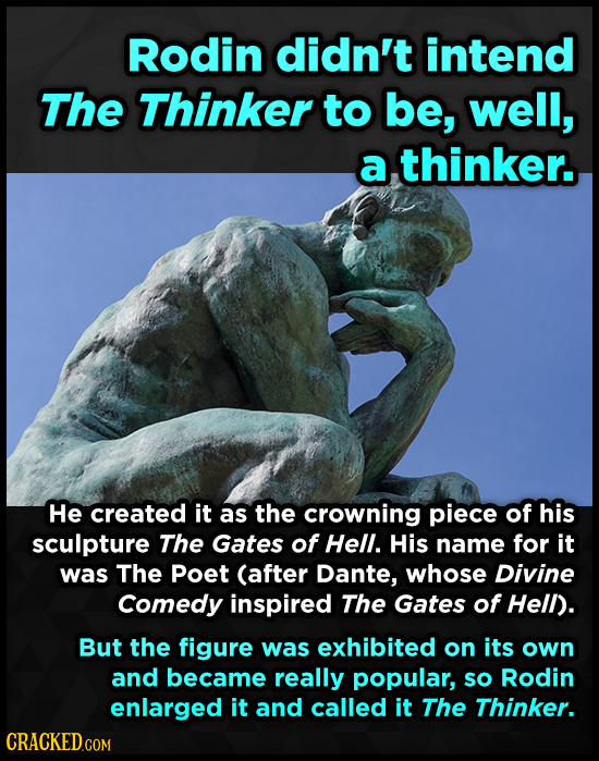 Rodin didn't intend The Thinker to be, well, a thinker. He created it as the crowning piece of his sculpture The Gates of Hell. His name for it was Th