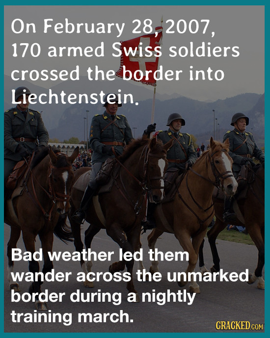 On February 28, 2007, 170 armed Swiss soldiers crossed the border into Liechtenstein. Bad weather led them wander across the unmarked border during a