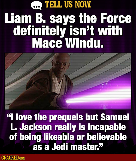 TELL US NOW. Liam B. says the Force definitely isn't with Mace Windu. I love the prequels but Samuel L. Jackson really is incapable of being likeable
